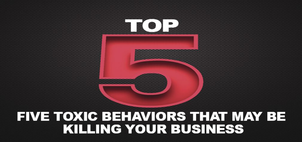 FIVE TOXIC BEHAVIORS THAT MAY BE KILLING YOUR BUSINESS